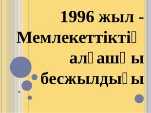 1996 жыл - Мемлекеттіктің алғашқы бесжылдығы