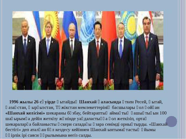 1996 жылы 26 сәуірде Қытайдың Шанхай қаласында өткен Ресей, Қытай, Қазақстан,...