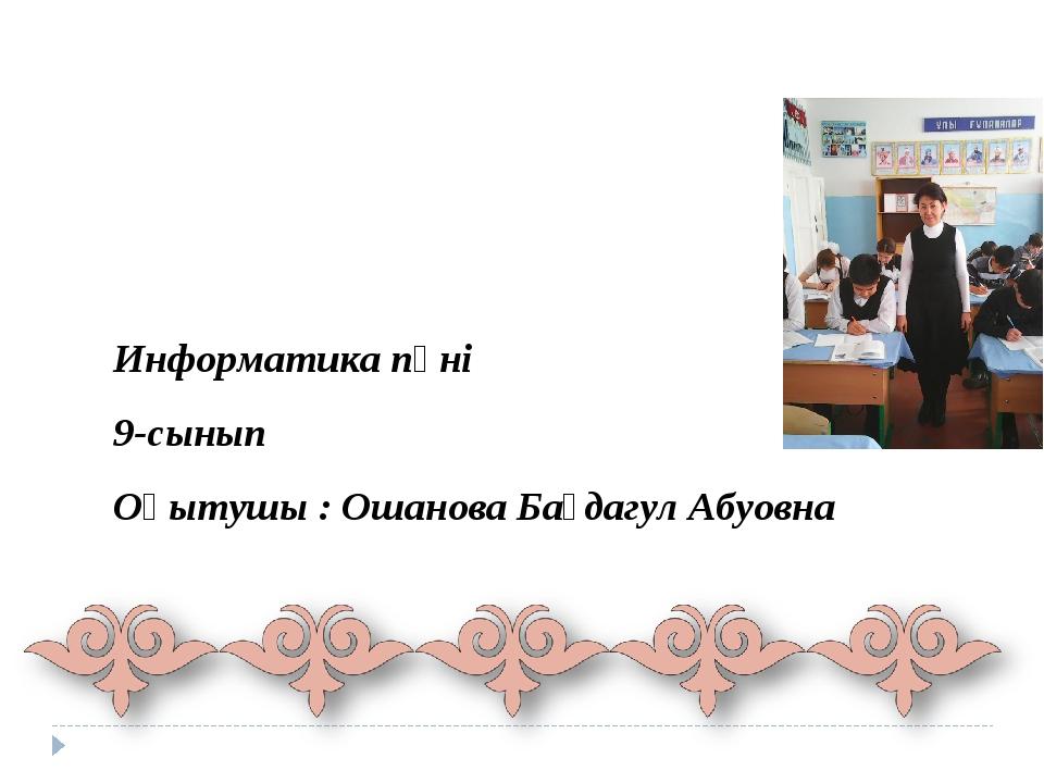 Информатика пәні 9-сынып Оқытушы : Ошанова Бағдагул Абуовна