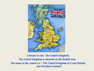 I dream to visit The United Kingdom. The United Kingdom is situated on the B