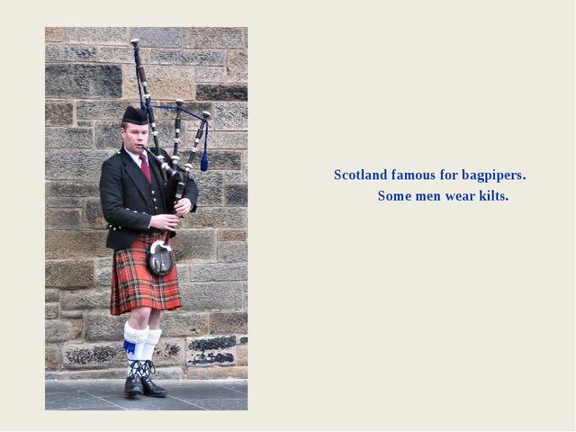 Scotland famous for bagpipers. Some men wear kilts.