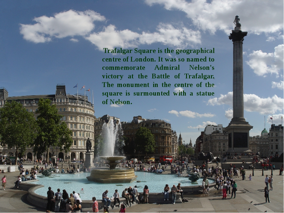 Trafalgar Square is the geographical centre of London. It was so named to co...