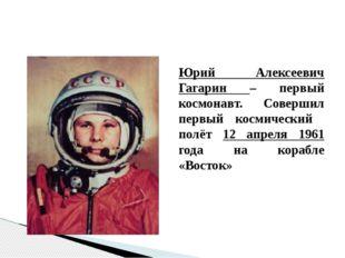 Юрий Алексеевич Гагарин – первый космонавт. Совершил первый космический полёт