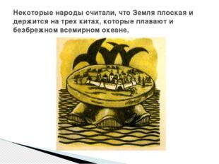 Некоторые народы считали, что Земля плоская и держится на трех китах, которы