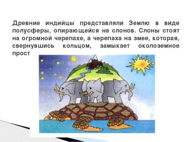 Древние индийцы представляли Землю в виде полусферы, опирающейся на слонов....