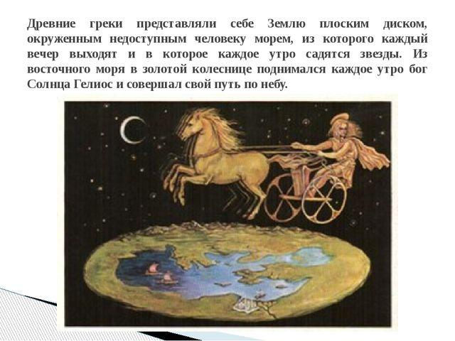 Древние греки представляли себе Землю плоским диском, окруженным недоступным...
