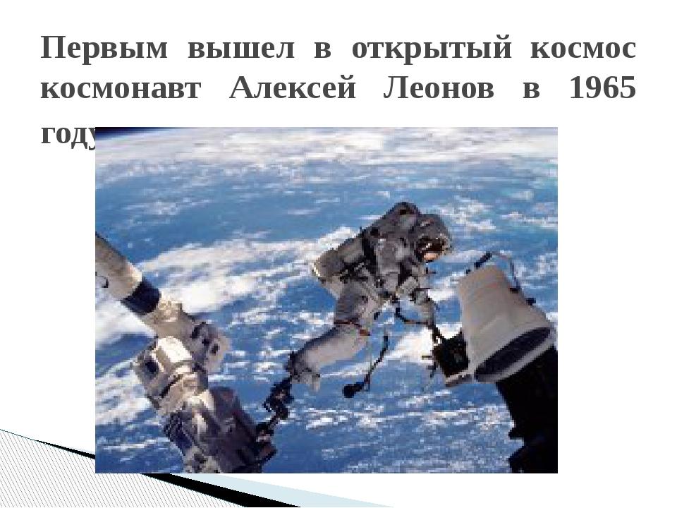 Первым вышел в открытый космос космонавт Алексей Леонов в 1965 году.