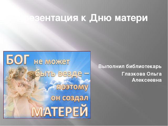 Презентация к Дню матери Выполнил библиотекарь Глазкова Ольга Алексеевна