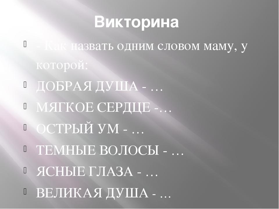Викторина - Как назвать одним словом маму, у которой: ДОБРАЯ ДУША - … МЯГКОЕ...