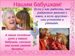 Нашим бабушкам! Если у нас радость, они радуются вместе с нами, а если грустн