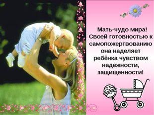 Мать-чудо мира! Своей готовностью к самопожертвованию она наделяет ребёнка ч