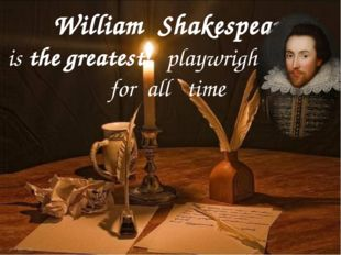 William Shakespeare is the greatest playwright for all time