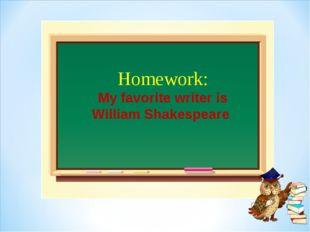 Homework: My favorite writer is William Shakespeare