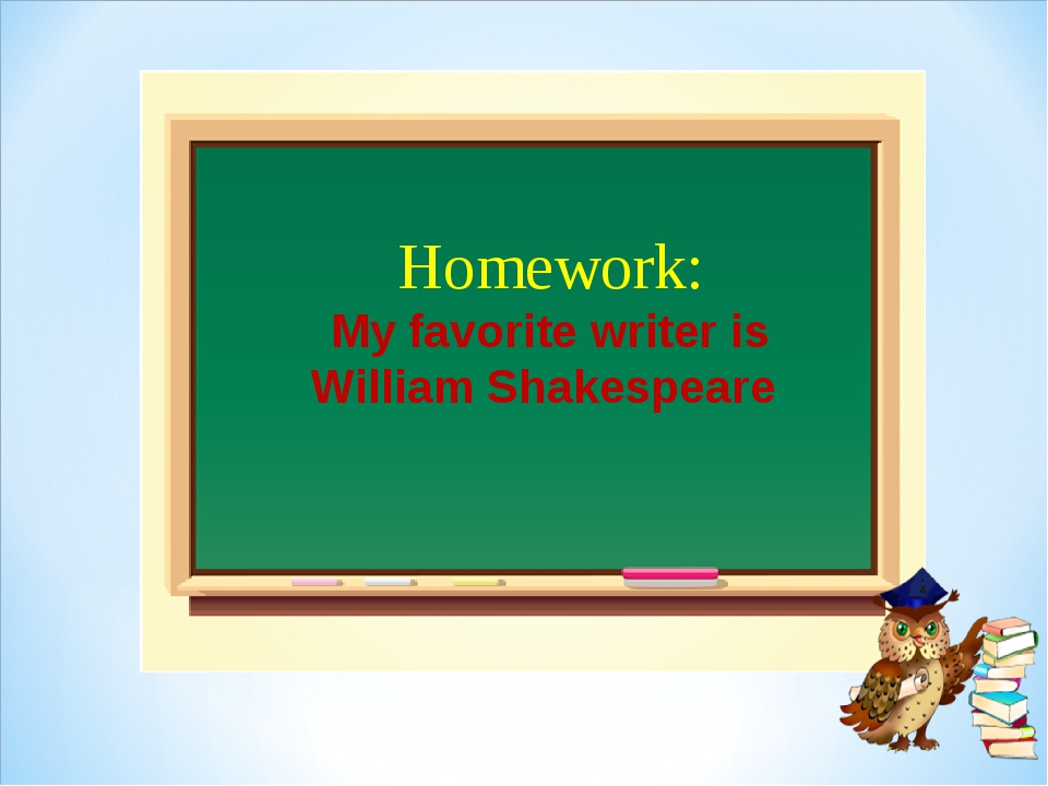 Homework: My favorite writer is William Shakespeare