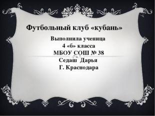 Футбольный клуб «кубань» Выполнила ученица 4 «б» класса МБОУ СОШ № 38 Седаш Д