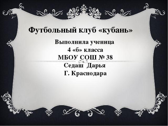 Футбольный клуб «кубань» Выполнила ученица 4 «б» класса МБОУ СОШ № 38 Седаш Д...