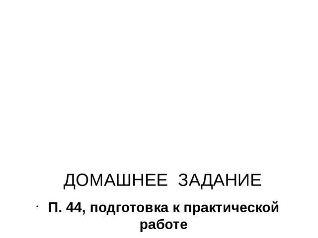 ДОМАШНЕЕ ЗАДАНИЕ П. 44, подготовка к практической работе