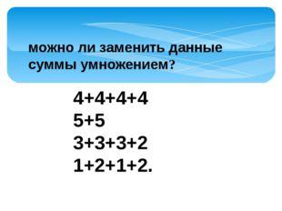 4+4+4+4 5+5 3+3+3+2 1+2+1+2. можно ли заменить данные суммы умножением?
