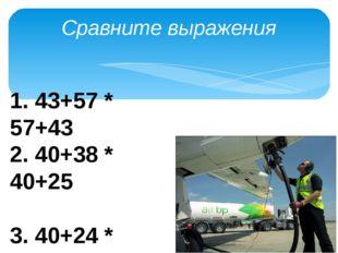 Сравните выражения 1. 43+57 * 57+43 2. 40+38 * 40+25 3. 40+24 * 40+25 4. 12+3