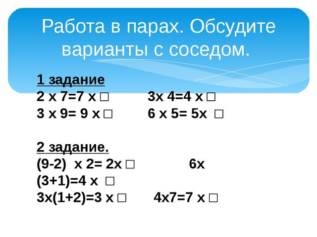 Работа в парах. Обсудите варианты с соседом. 1 задание 2 х 7=7 х □ 3х 4=4 х □...