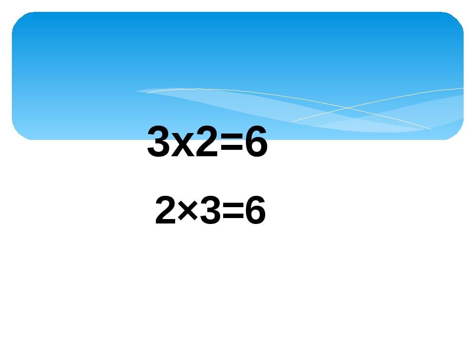 3х2=6 2×3=6