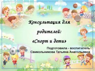 Консультация для родителей: «Спорт и дети» Подготовила - воспитатель Свикольн