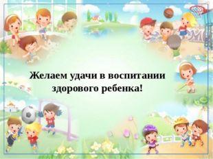 Желаем удачи в воспитании здорового ребенка! Под влиянием кинезиологических