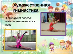 Художественная гимнастика Формирует гибкое тело и уверенность в себе Развива