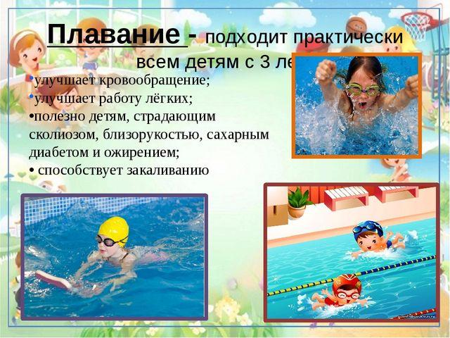 Плавание - подходит практически всем детям с 3 лет. улучшает кровообращение;...
