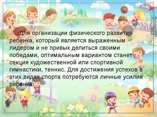 Для организации физического развития ребенка, который является выраженным ли...