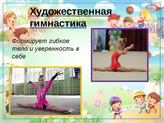 Художественная гимнастика Формирует гибкое тело и уверенность в себе Развива...
