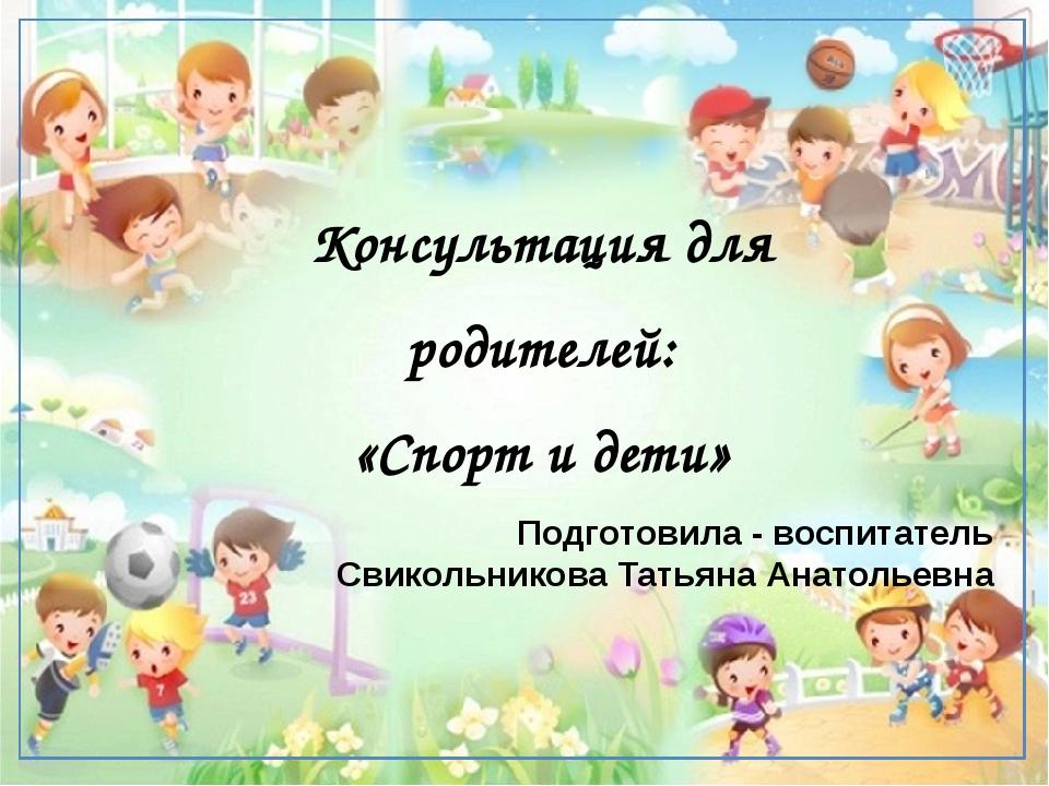 Консультация для родителей: «Спорт и дети» Подготовила - воспитатель Свикольн...
