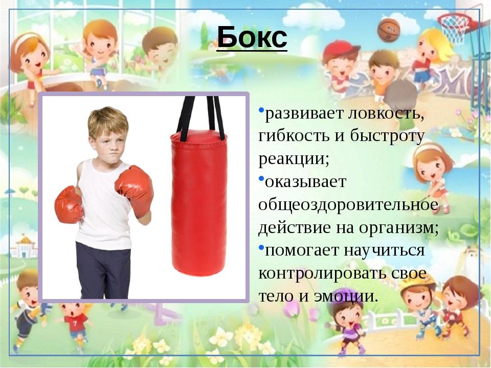 Бокс развивает ловкость, гибкость и быстроту реакции; оказывает общеоздоровит...