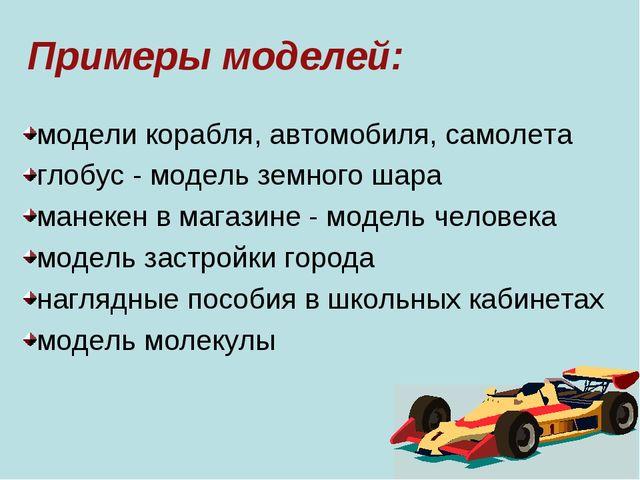 Примеры моделей: модели корабля, автомобиля, самолета глобус - модель земного...