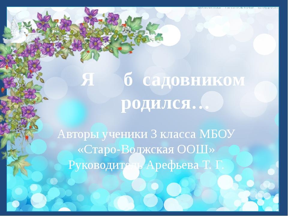 Я б садовником родился… Авторы ученики 3 класса МБОУ «Старо-Волжская ООШ» Ру...