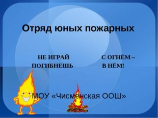 Отряд юных пожарных НЕ ИГРАЙ С ОГНЁМ – ПОГИБНЕШЬ В НЁМ! МОУ «Чисменская ООШ»