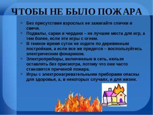 ЧТОБЫ НЕ БЫЛО ПОЖАРА Без присутствия взрослых не зажигайте спички и свечи. По