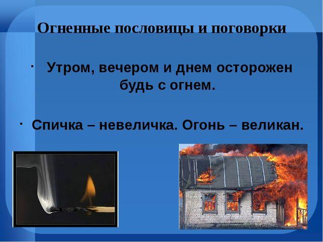 Огненные пословицы и поговорки Утром, вечером и днем осторожен будь с огнем....