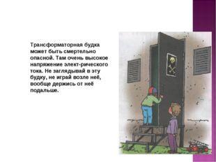 Трансформаторная будка может быть смертельно опасной. Там очень высокое напря