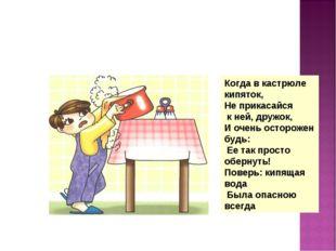 Когда в кастрюле кипяток, Не прикасайся к ней, дружок, И очень осторожен будь