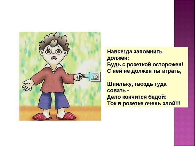 Навсегда запомнить должен: Будь с розеткой осторожен! С ней не должен ты игра...