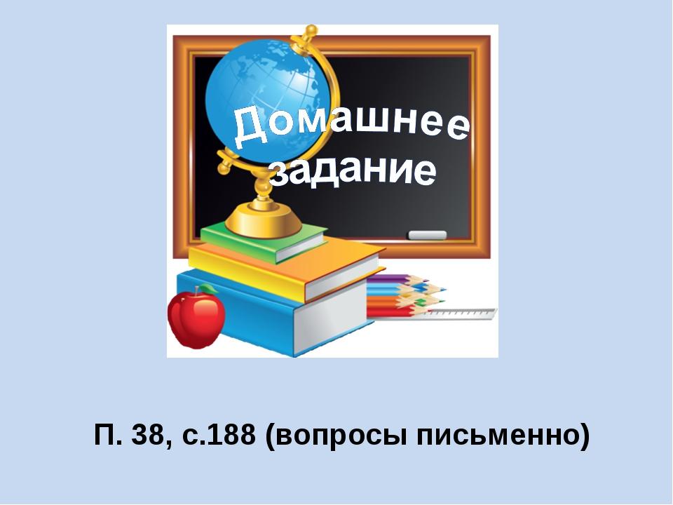 П. 38, с.188 (вопросы письменно)