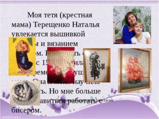 Моя тетя (крестная мама) Терещенко Наталья увлекается вышивкой крестом и вя