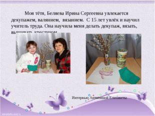 Моя тётя, Беляева Ирина Сергеевна увлекается декупажем, валянием, вязанием.