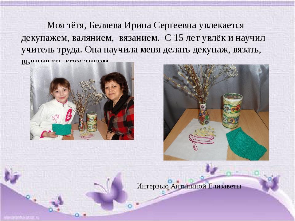 Моя тётя, Беляева Ирина Сергеевна увлекается декупажем, валянием, вязанием....