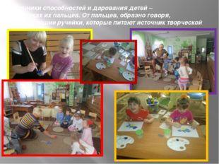 «Источники способностей и дарования детей – на кончиках их пальцев. От пальце