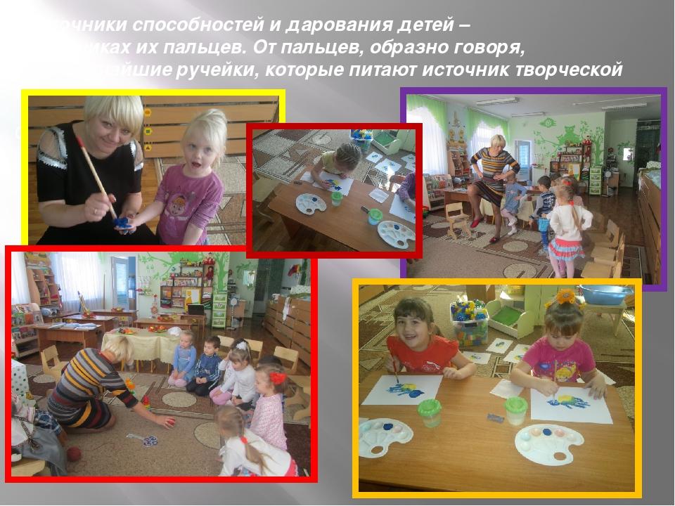 «Источники способностей и дарования детей – на кончиках их пальцев. От пальце...