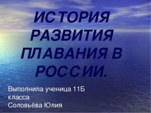 ИСТОРИЯ РАЗВИТИЯ ПЛАВАНИЯ В РОССИИ. Выполнила ученица 11Б класса Соловьёва Юлия