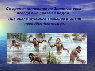 Со времен появления на Земле человек всегда был связан с водой. Она имела огр