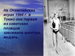 На Олимпийских играх 1964 г. в Токио она первая из советских пловцов завоевал
